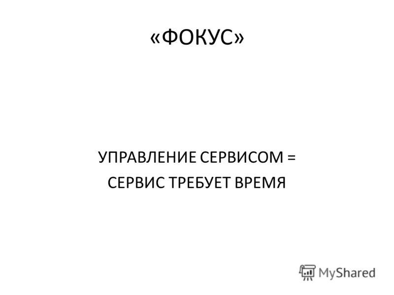 «ФОКУС» УПРАВЛЕНИЕ СЕРВИСОМ = СЕРВИС ТРЕБУЕТ ВРЕМЯ