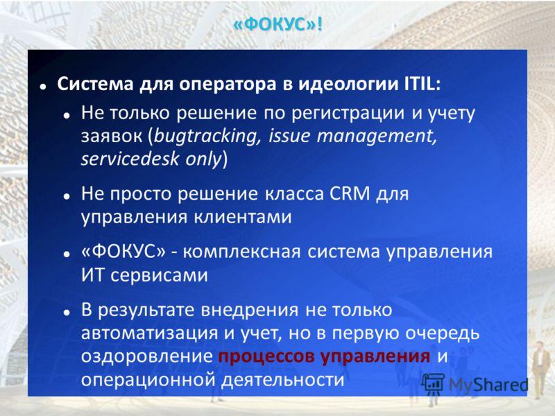 «ФОКУС»! Система для оператора в идеологии ITIL: Не только решение по регистрации и учету заявок (bugtracking, issue management, servicedesk only) Не просто решение класса CRM для управления клиентами «ФОКУС» - комплексная система управления ИТ серви