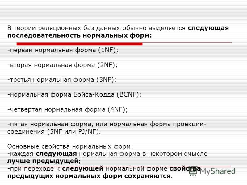 В теории реляционных баз данных обычно выделяется следующая последовательность нормальных форм: -первая нормальная форма (1NF); -вторая нормальная форма (2NF); -третья нормальная форма (3NF); -нормальная форма Бойса-Кодда (BCNF); -четвертая нормальна