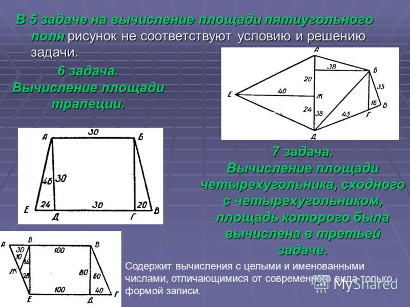 В 5 задаче на вычисление площади пятиугольного поля рисунок не соответствуют условию и решению задачи. 6 задача. Вычисление площади трапеции. 7 задача. Вычисление площади четырехугольника, сходного с четырехугольником, площадь которого была вычислена