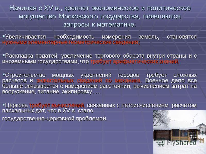 Начиная с XV в., крепнет экономическое и политическое могущество Московского государства, появляются запросы к математике: Увеличивается необходимость измерения земель, становятся нужными элементарные геометрические сведения; Увеличивается необходимо
