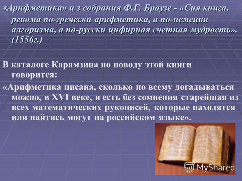« Арифметика» и з собрания Ф.Г. Браузе - «Сия книга, рекома по-гречески арифметика, а по-немецки алгоризма, а по-русски цифирная счетная мудрость». (1556г.) В каталоге Карамзина по поводу этой книги говорится: «Арифметика писана, сколько по всему дог