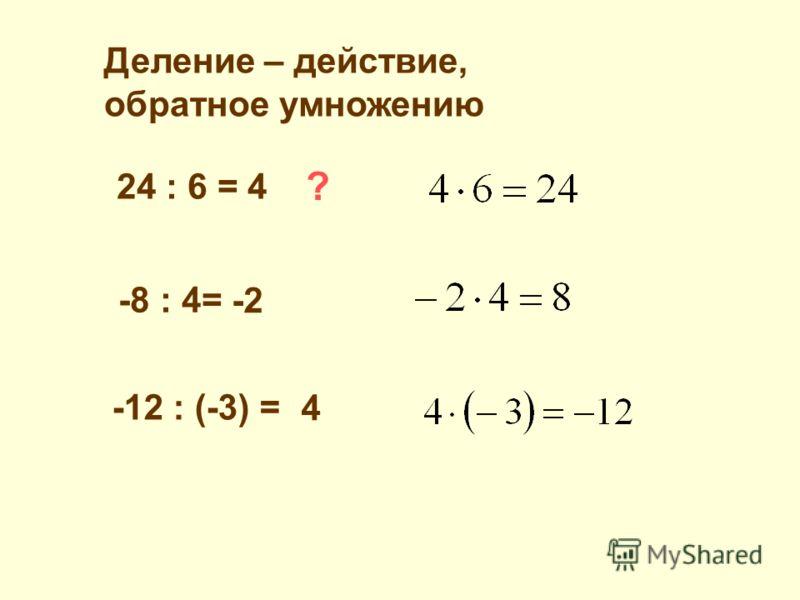 Деление – действие, обратное умножению 24 : 6 = 4 ? -8 : 4= -2 -12 : (-3) = 4
