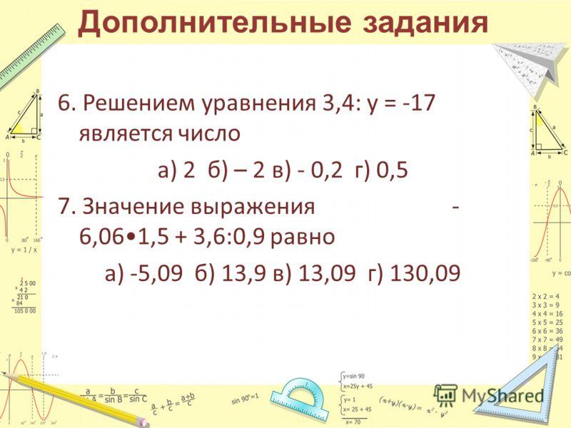 Дополнительные задания 6. Решением уравнения 3,4: у = -17 является число а) 2 б) – 2 в) - 0,2 г) 0,5 7. Значение выражения - 6,061,5 + 3,6:0,9 равно а) -5,09 б) 13,9 в) 13,09 г) 130,09