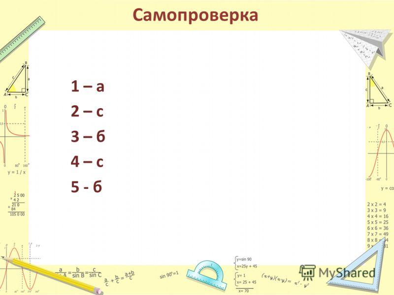 Самопроверка 1 – а 2 – с 3 – б 4 – с 5 - б