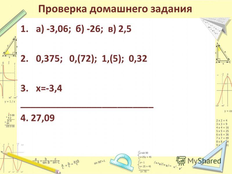 Проверка домашнего задания 1.а) -3,06; б) -26; в) 2,5 2.0,375; 0,(72); 1,(5); 0,32 3.х=-3,4 __________________________ 4. 27,09