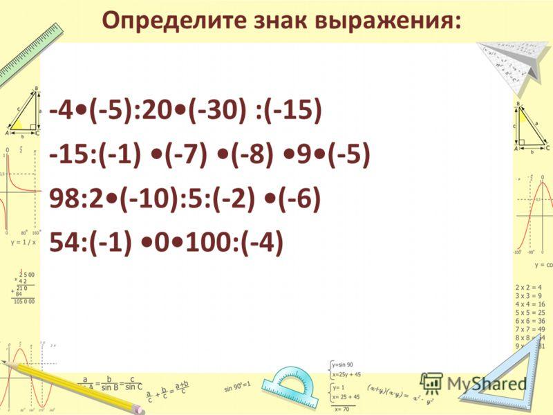 Определите знак выражения: -4(-5):20(-30) :(-15) -15:(-1) (-7) (-8) 9(-5) 98:2(-10):5:(-2) (-6) 54:(-1) 0100:(-4)