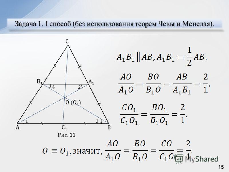 Задача 1. I способ (без использования теорем Чевы и Менелая). ACB B1B1B1B1 A1A1A1A1 C1C1C1C1 O (O 1 ) 1 24 3 Рис. 11 15
