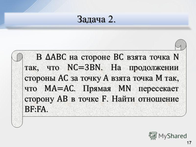 Задача 2. В ABC на стороне BC взята точка N так, что NC=3BN. На продолжении стороны AC за точку A взята точка M так, что MA=AC. Прямая MN пересекает сторону AB в точке F. Найти отношение BF:FA. 17