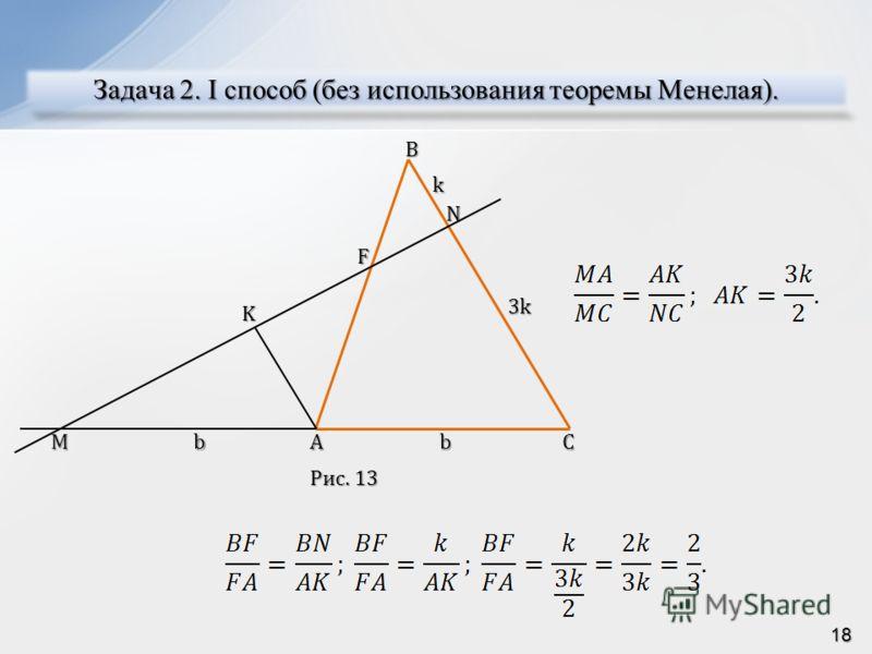 Задача 2. I способ (без использования теоремы Менелая). AMC NBF K bb k 3k Рис. 13 18