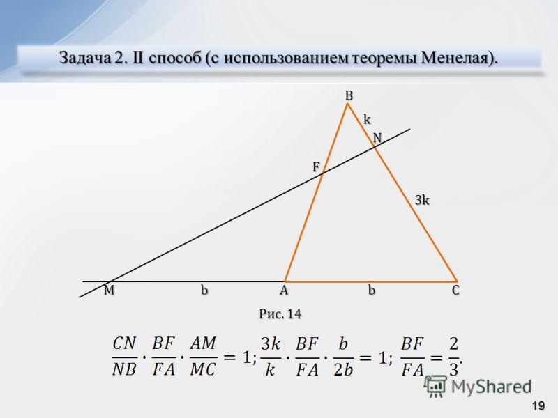 Задача 2. II способ (c использованием теоремы Менелая). AMC NBF bb k 3k Рис. 14 Рис. 14 19