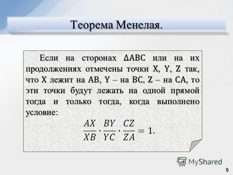 Теорема Менелая. Если на сторонах ABC или на их продолжениях отмечены точки X, Y, Z так, что X лежит на AB, Y – на BС, Z – на CA, то эти точки будут лежать на одной прямой тогда и только тогда, когда выполнено условие: 9