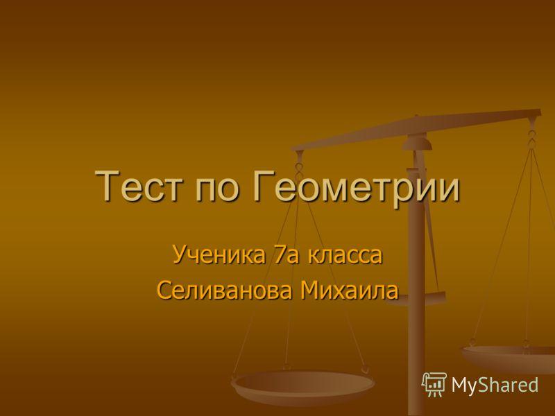 Тест по Геометрии Ученика 7а класса Селиванова Михаила