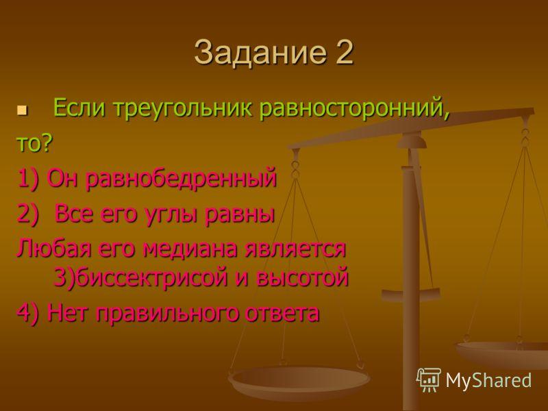 Задание 2 Если треугольник равносторонний, то? 1) Он равнобедренный 2) Все его углы равны Любая его медиана является 3)биссектрисой и высотой 4) Нет правильного ответа