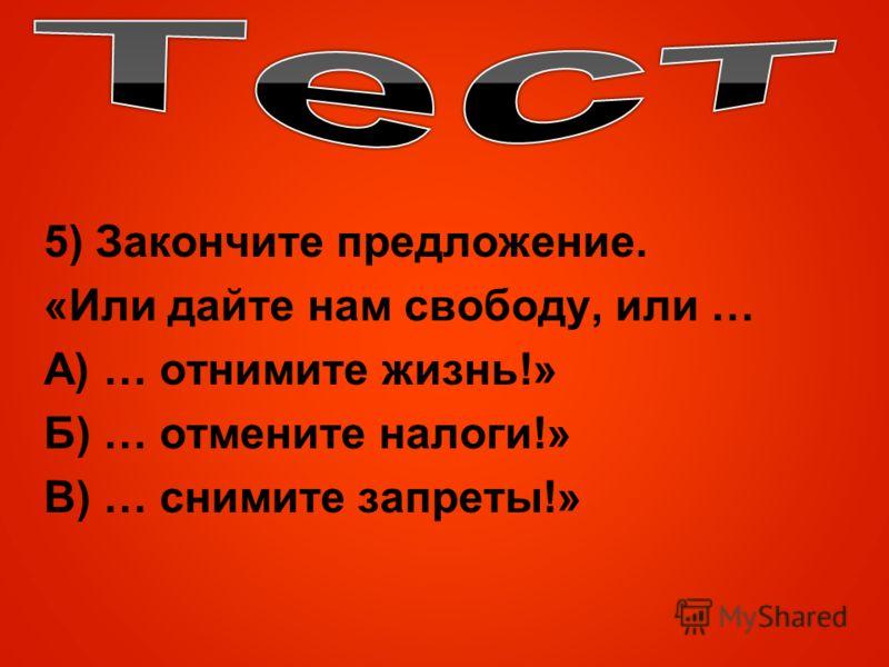 5) Закончите предложение. «Или дайте нам свободу, или … А) … отнимите жизнь!» Б) … отмените налоги!» В) … снимите запреты!»