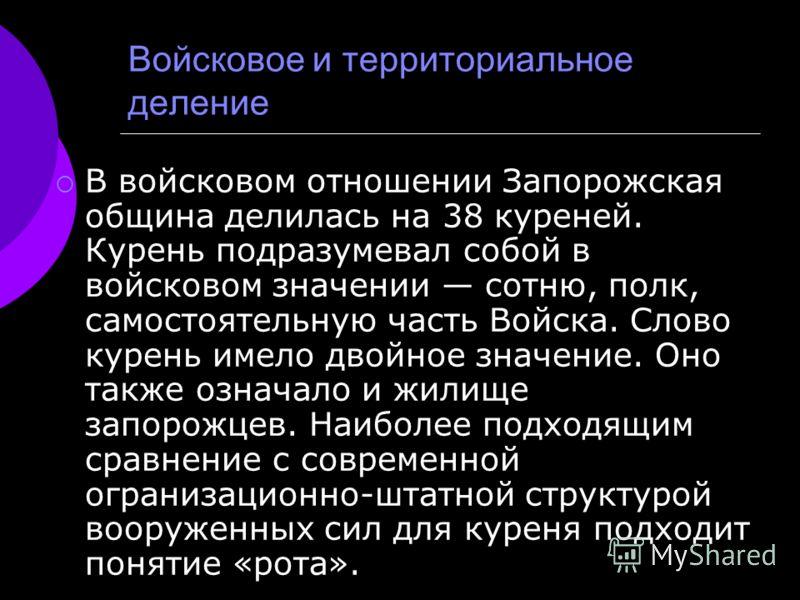 Войсковое и территориальное деление В войсковом отношении Запорожская община делилась на 38 куреней. Курень подразумевал собой в войсковом значении сотню, полк, самостоятельную часть Войска. Слово курень имело двойное значение. Оно также означало и ж