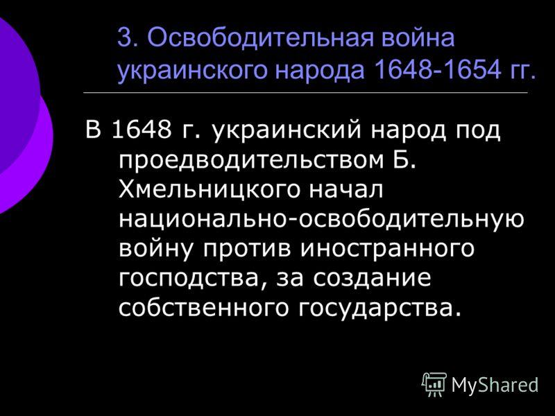 3. Освободительная война украинского народа 1648-1654 гг. В 1648 г. украинский народ под проедводительством Б. Хмельницкого начал национально-освободительную войну против иностранного господства, за создание собственного государства.
