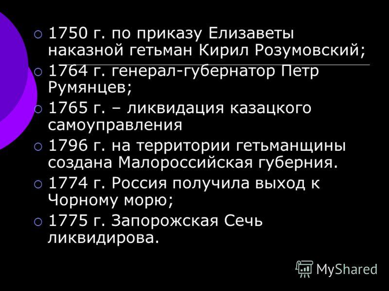 1750 г. по приказу Елизаветы наказной гетьман Кирил Розумовский; 1764 г. генерал-губернатор Петр Румянцев; 1765 г. – ликвидация казацкого самоуправления 1796 г. на территории гетьманщины создана Малороссийская губерния. 1774 г. Россия получила выход