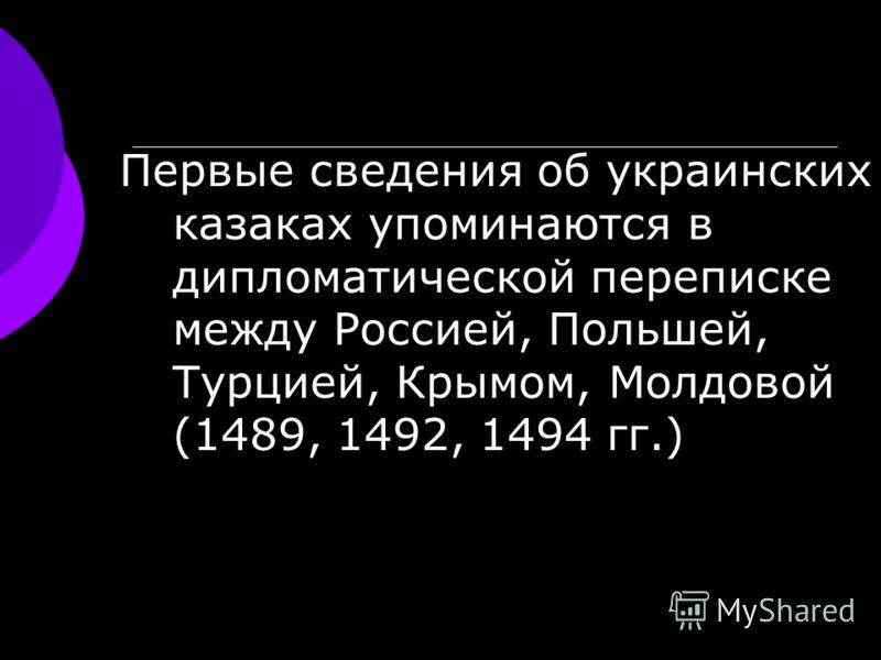 Первые сведения об украинских казаках упоминаются в дипломатической переписке между Россией, Польшей, Турцией, Крымом, Молдовой (1489, 1492, 1494 гг.)