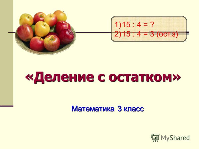 «Деление с остатком» Математика 3 класс 1)15 : 4 = ? 2)15 : 4 = 3 (ост.з)