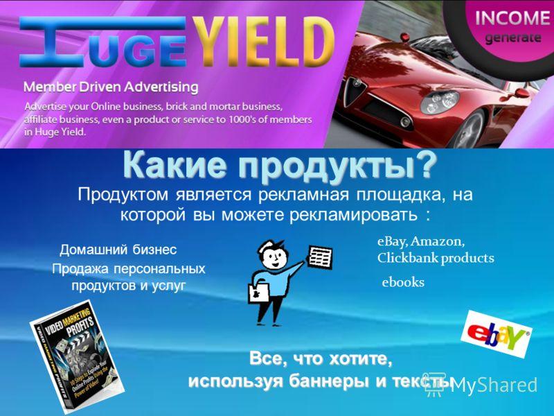 Welcome to HugeYield! eBay, Amazon, Clickbank products ebooks Какие продукты? Продуктом является рекламная площадка, на которой вы можете рекламировать : Домашний бизнес Продажа персональных продуктов и услуг Все, что хотите, используя баннеры и текс