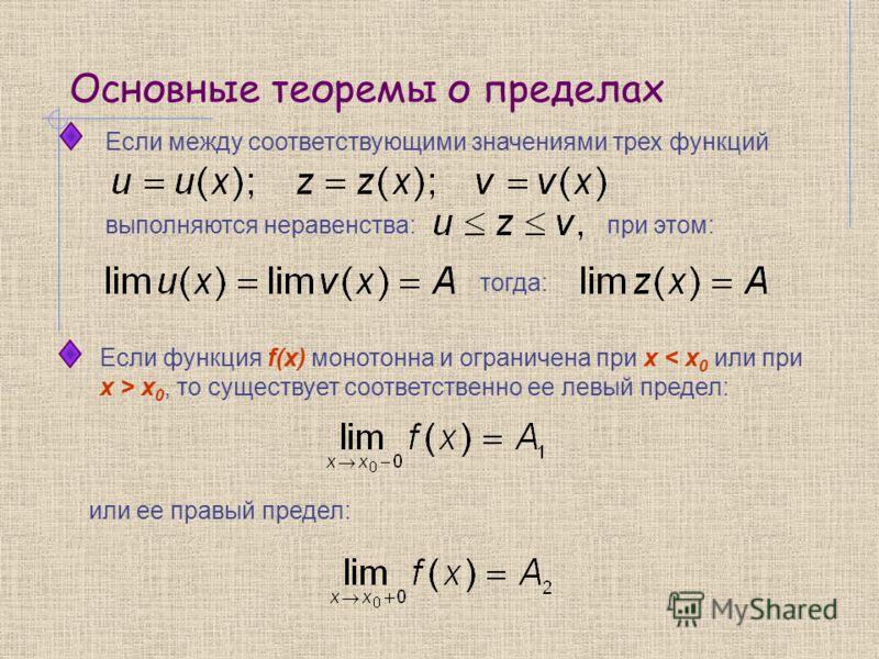 Основные теоремы о пределах Если между соответствующими значениями трех функций при этом: тогда: выполняются неравенства: Если функция f(x) монотонна и ограничена при x < x 0 или при x > x 0, то существует соответственно ее левый предел: или ее правы