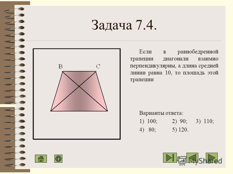 Задача 7.3. В равнобедренной трапеции основания равны 10 и 4, а боковая сторона относится к высоте трапеции как 5:4. Найти площадь трапеции. Варианты ответа: 1) 56; 2) 28; 3) 21; 4) 35; 5) 42.