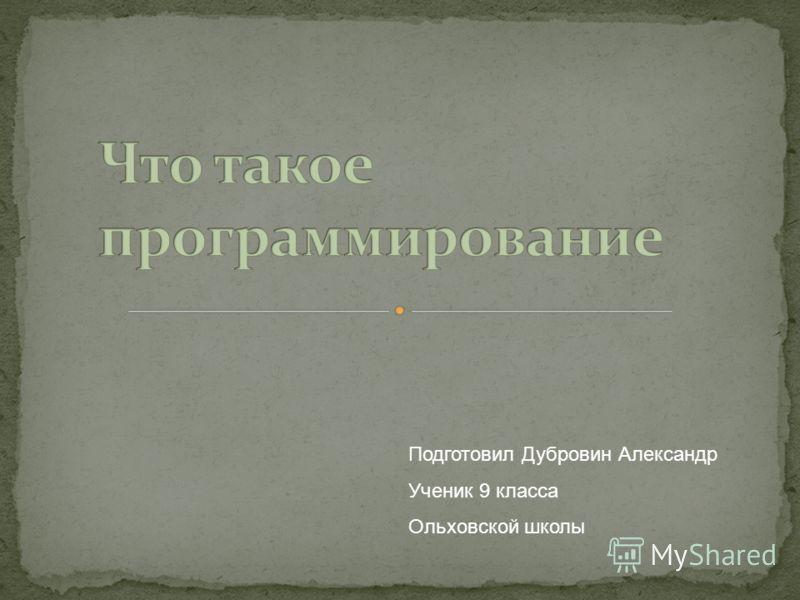 Подготовил Дубровин Александр Ученик 9 класса Ольховской школы