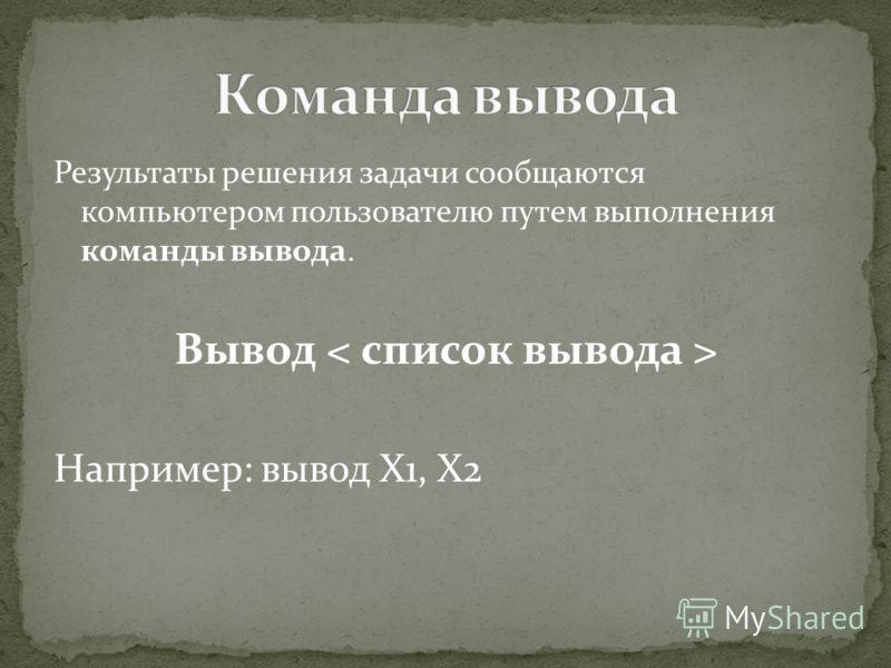Результаты решения задачи сообщаются компьютером пользователю путем выполнения команды вывода. Вывод Например: вывод X1, X2