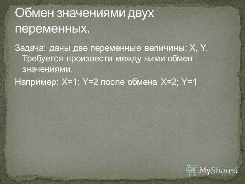 Задача: даны две переменные величины: X, Y. Требуется произвести между ними обмен значениями. Например: X=1; Y=2 после обмена X=2; Y=1