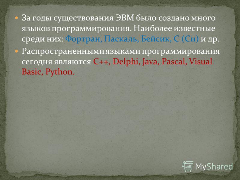 За годы существования ЭВМ было создано много языков программирования. Наиболее известные среди них: Фортран, Паскаль, Бейсик, С (Си) и др. Распространенными языками программирования сегодня являются С++, Delphi, Java, Pascal, Visual Basic, Python.