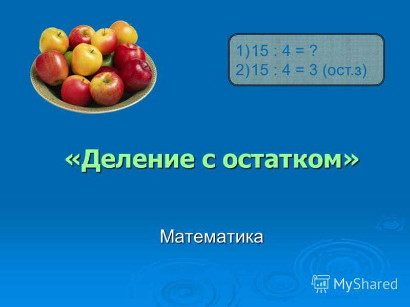 «Деление с остатком» Математика 1)15 : 4 = ? 2)15 : 4 = 3 (ост.з)