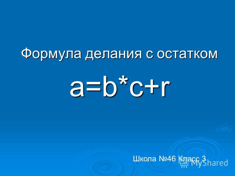 Формула делания с остатком a=b*c+r Школа 46 Класс 3