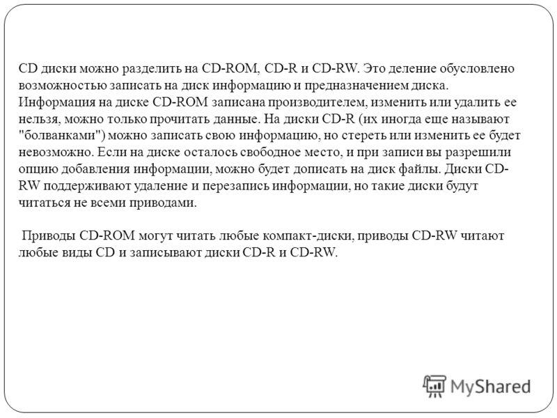 CD диски можно разделить на CD-ROM, CD-R и CD-RW. Это деление обусловлено возможностью записать на диск информацию и предназначением диска. Информация на диске CD-ROM записана производителем, изменить или удалить ее нельзя, можно только прочитать дан