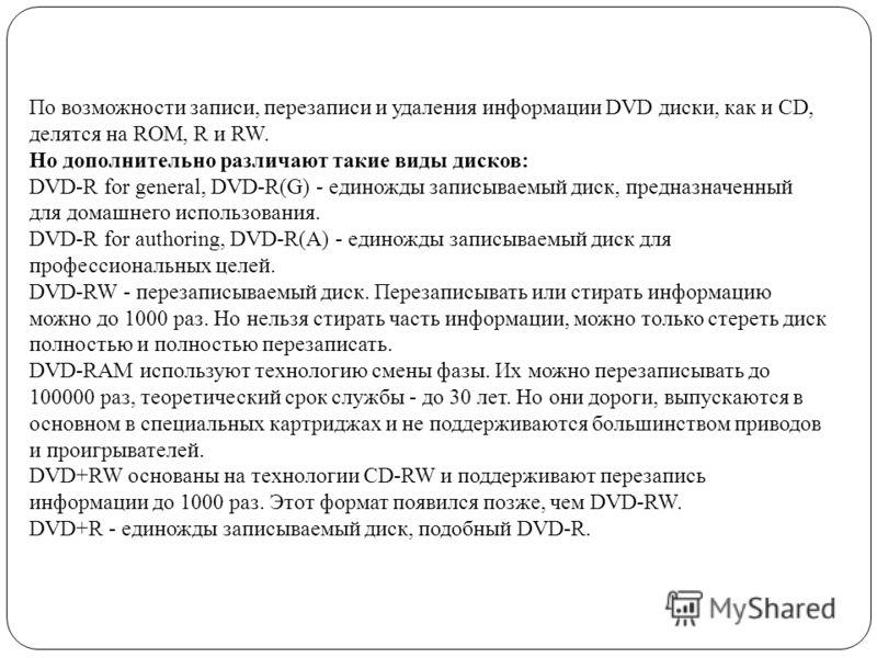 По возможности записи, перезаписи и удаления информации DVD диски, как и CD, делятся на ROM, R и RW. Но дополнительно различают такие виды дисков: DVD-R for general, DVD-R(G) - единожды записываемый диск, предназначенный для домашнего использования.