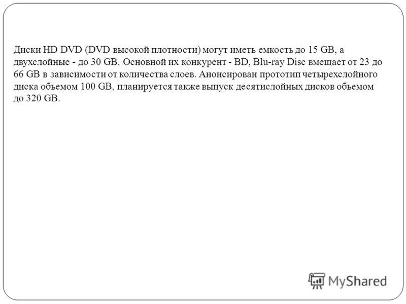 Диски HD DVD (DVD высокой плотности) могут иметь емкость до 15 GB, а двухслойные - до 30 GB. Основной их конкурент - BD, Blu-ray Disc вмещает от 23 до 66 GB в зависимости от количества слоев. Анонсирован прототип четырехслойного диска объемом 100 GB,