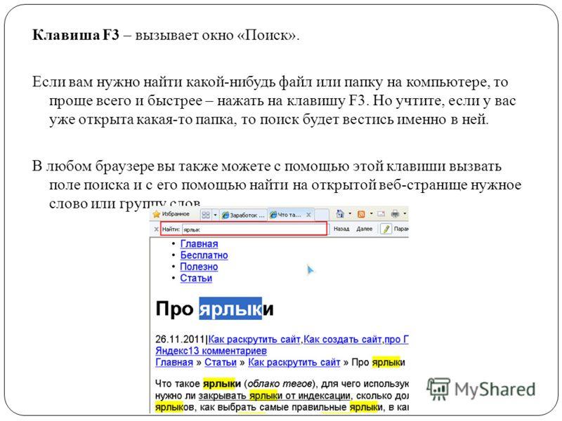 Клавиша F3 – вызывает окно «Поиск». Если вам нужно найти какой-нибудь файл или папку на компьютере, то проще всего и быстрее – нажать на клавишу F3. Но учтите, если у вас уже открыта какая-то папка, то поиск будет вестись именно в ней. В любом браузе