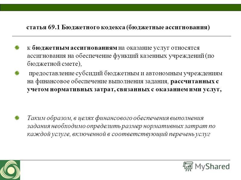 статья 69.1 Бюджетного кодекса (бюджетные ассигнования) к бюджетным ассигнованиям на оказание услуг относятся ассигнования на обеспечение функций казенных учреждений (по бюджетной смете), предоставление субсидий бюджетным и автономным учреждениям на