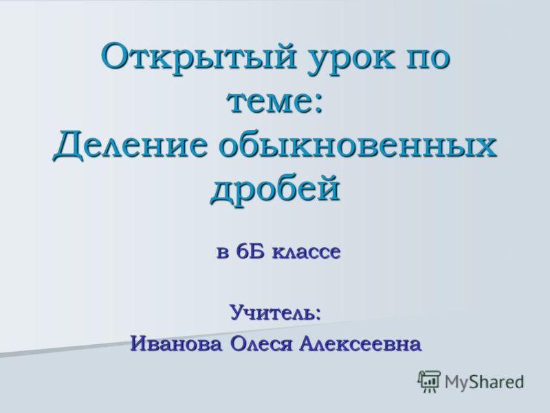 Открытый урок по теме: Деление обыкновенных дробей в 6Б классе в 6Б классеУчитель: Иванова Олеся Алексеевна