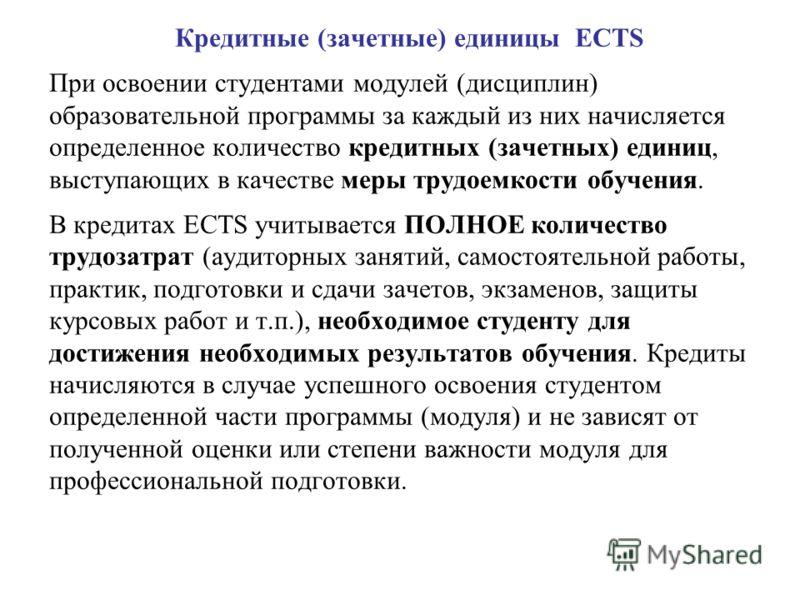 Кредитные (зачетные) единицы ECTS При освоении студентами модулей (дисциплин) образовательной программы за каждый из них начисляется определенное количество кредитных (зачетных) единиц, выступающих в качестве меры трудоемкости обучения. В кредитах EC