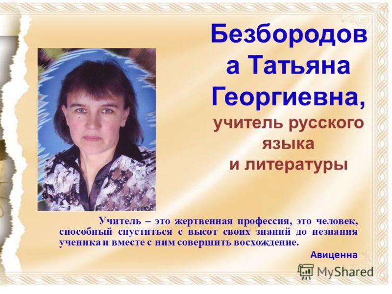 Безбородов а Татьяна Георгиевна, учитель русского языка и литературы Учитель – это жертвенная профессия, это человек, способный спуститься с высот своих знаний до незнания ученика и вместе с ним совершить восхождение. Авиценна