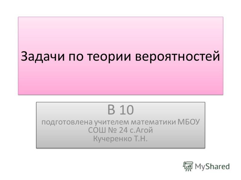 Задачи по теории вероятностей В 10 подготовлена учителем математики МБОУ СОШ 24 с.Агой Кучеренко Т.Н.