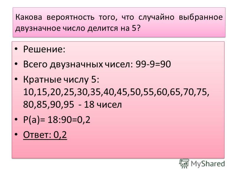 Какова вероятность того, что случайно выбранное двузначное число делится на 5? Решение: Всего двузначных чисел: 99-9=90 Кратные числу 5: 10,15,20,25,30,35,40,45,50,55,60,65,70,75, 80,85,90,95 - 18 чисел Р(а)= 18:90=0,2 Ответ: 0,2 Решение: Всего двузн