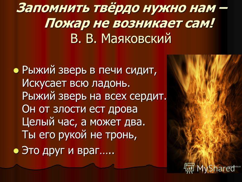 Запомнить твёрдо нужно нам – Пожар не возникает сам! В. В. Маяковский Рыжий зверь в печи сидит, Искусает всю ладонь. Рыжий зверь на всех сердит. Он от злости ест дрова Целый час, а может два. Ты его рукой не тронь, Рыжий зверь в печи сидит, Искусает