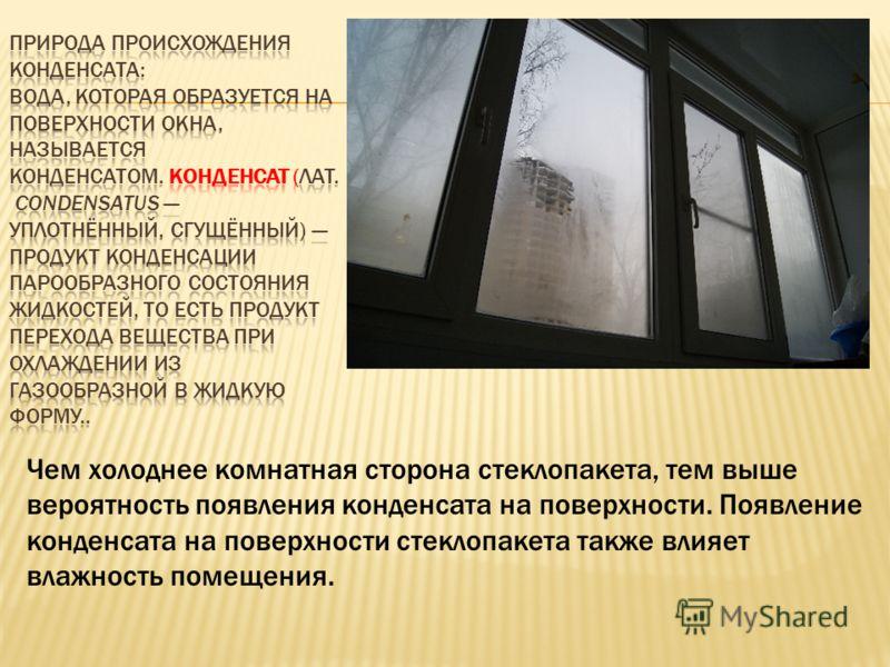 Чем холоднее комнатная сторона стеклопакета, тем выше вероятность появления конденсата на поверхности. Появление конденсата на поверхности стеклопакета также влияет влажность помещения.