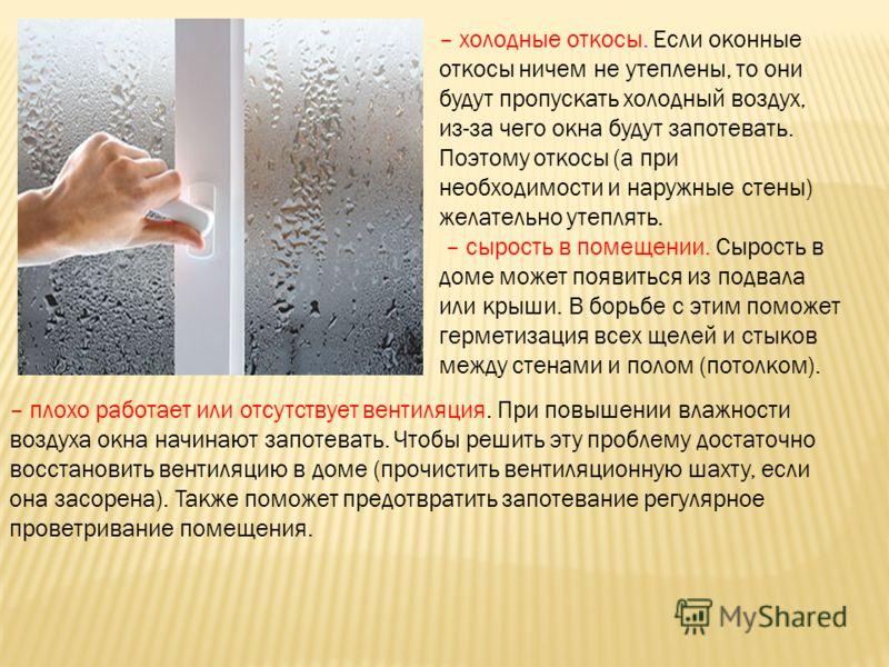 – холодные откосы. Если оконные откосы ничем не утеплены, то они будут пропускать холодный воздух, из-за чего окна будут запотевать. Поэтому откосы (а при необходимости и наружные стены) желательно утеплять. – сырость в помещении. Сырость в доме може