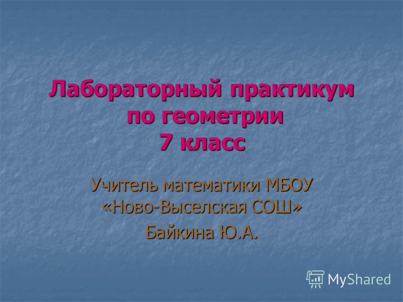 Лабораторный практикум по геометрии 7 класс Учитель математики МБОУ «Ново-Выселская СОШ» Байкина Ю.А.