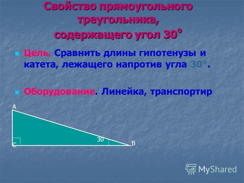 Свойство прямоугольного треугольника, содержащего угол 30 ° Цель. Сравнить длины гипотенузы и катета, лежащего напротив угла 30°. Оборудование. Линейка, транспортир С А В 30