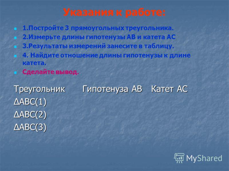 Указания к работе: 1.Постройте 3 прямоугольных треугольника. 2.Измерьте длины гипотенузы АВ и катета АС 3.Результаты измерений занесите в таблицу. 4. Найдите отношение длины гипотенузы к длине катета. Сделайте вывод. ТреугольникГипотенуза АВКатет АС