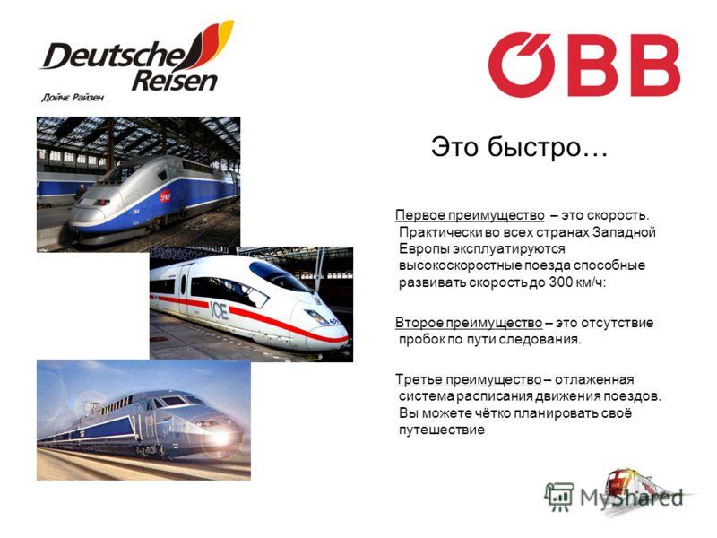 Это быстро… Первое преимущество – это скорость. Практически во всех странах Западной Европы эксплуатируются высокоскоростные поезда способные развивать скорость до 300 км/ч: Второе преимущество – это отсутствие пробок по пути следования. Третье преим